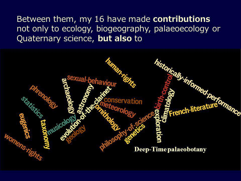 Between them, my 16 have made contributions not only to ecology, biogeography, palaeoecology or Quaternary science, but also to Deep-Time palaeobotany