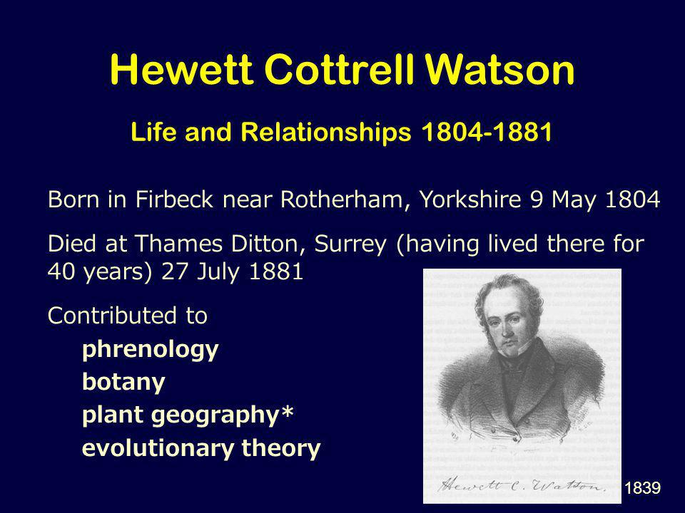 Hewett Cottrell Watson Life and Relationships 1804-1881 Born in Firbeck near Rotherham, Yorkshire 9 May 1804 Died at Thames Ditton, Surrey (having lived there for 40 years) 27 July 1881 Contributed to phrenology botany plant geography* evolutionary theory 1839