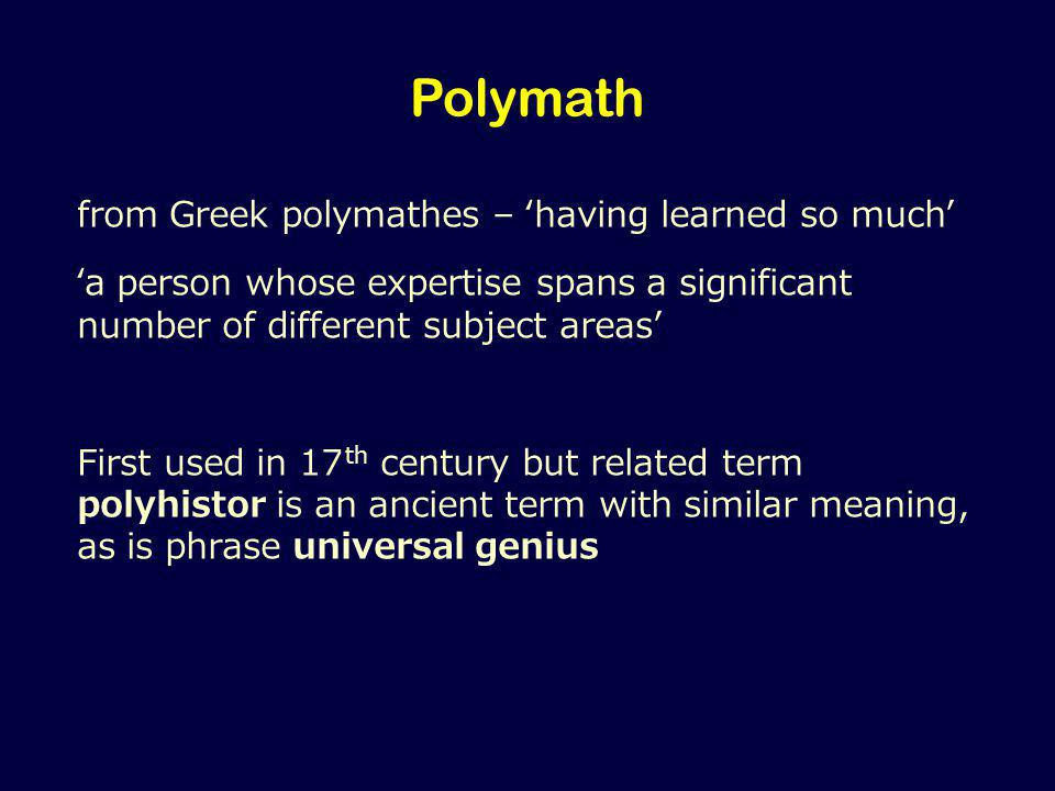 Polymath from Greek polymathes – 'having learned so much' 'a person whose expertise spans a significant number of different subject areas' First used in 17 th century but related term polyhistor is an ancient term with similar meaning, as is phrase universal genius