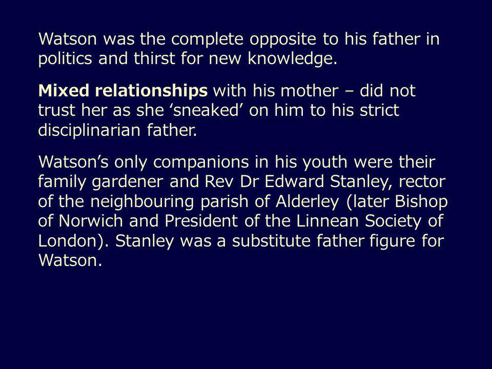Watson was the complete opposite to his father in politics and thirst for new knowledge.