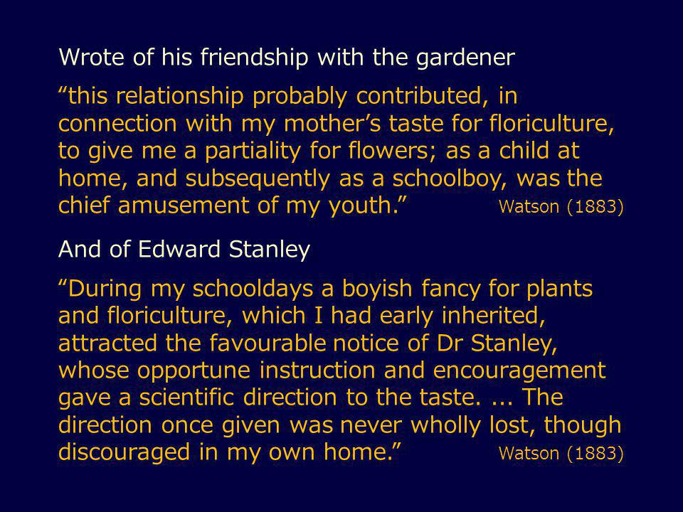 Wrote of his friendship with the gardener this relationship probably contributed, in connection with my mother's taste for floriculture, to give me a partiality for flowers; as a child at home, and subsequently as a schoolboy, was the chief amusement of my youth. Watson (1883) And of Edward Stanley During my schooldays a boyish fancy for plants and floriculture, which I had early inherited, attracted the favourable notice of Dr Stanley, whose opportune instruction and encouragement gave a scientific direction to the taste....