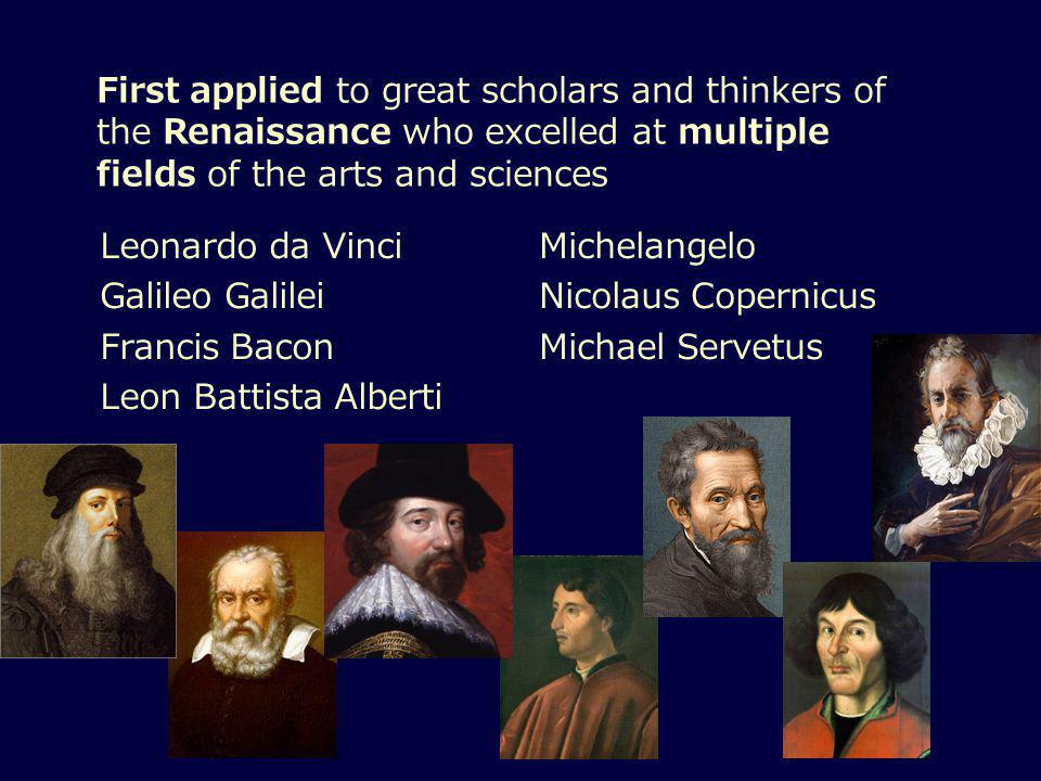First applied to great scholars and thinkers of the Renaissance who excelled at multiple fields of the arts and sciences Leonardo da Vinci Galileo Galilei Francis Bacon Leon Battista Alberti Michelangelo Nicolaus Copernicus Michael Servetus