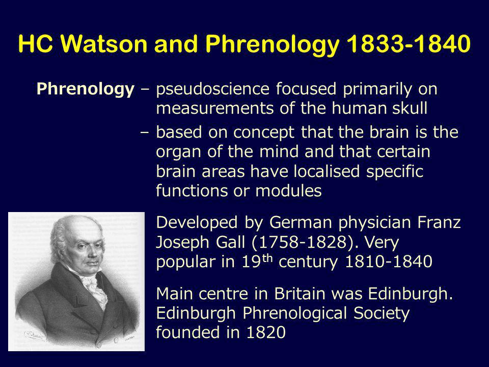 HC Watson and Phrenology 1833-1840 Phrenology –pseudoscience focused primarily on measurements of the human skull –based on concept that the brain is the organ of the mind and that certain brain areas have localised specific functions or modules Developed by German physician Franz Joseph Gall (1758-1828).