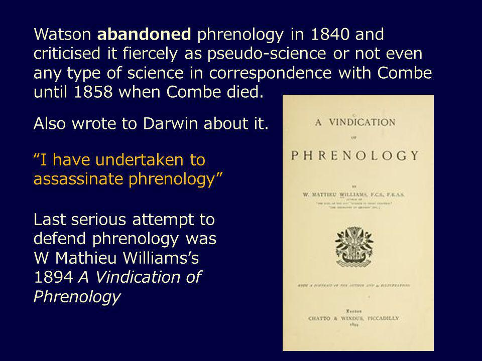 Watson abandoned phrenology in 1840 and criticised it fiercely as pseudo-science or not even any type of science in correspondence with Combe until 1858 when Combe died.