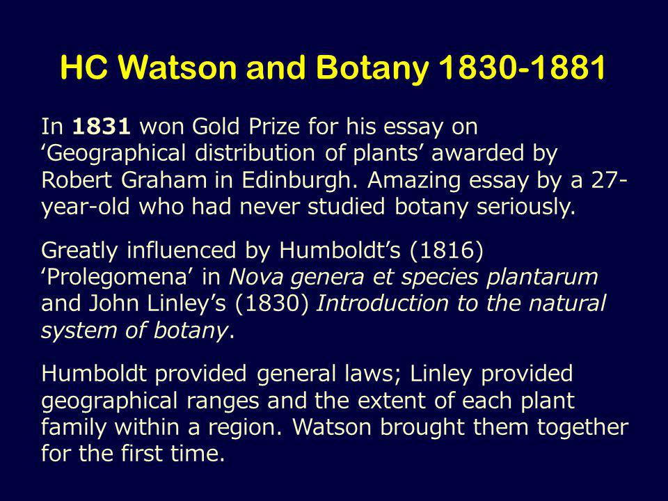 HC Watson and Botany 1830-1881 In 1831 won Gold Prize for his essay on 'Geographical distribution of plants' awarded by Robert Graham in Edinburgh.