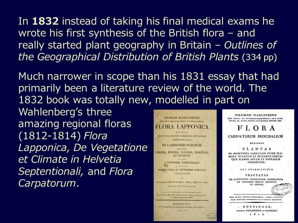 In 1832 instead of taking his final medical exams he wrote his first synthesis of the British flora – and really started plant geography in Britain – Outlines of the Geographical Distribution of British Plants (334 pp) Much narrower in scope than his 1831 essay that had primarily been a literature review of the world.