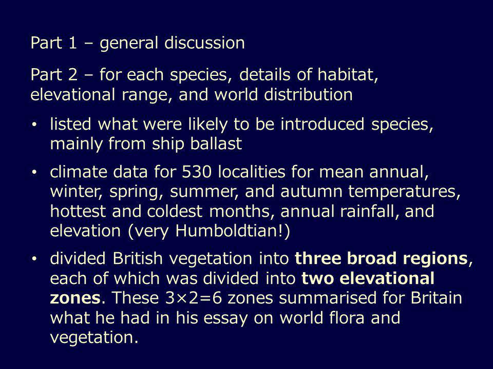 Part 1 – general discussion Part 2 – for each species, details of habitat, elevational range, and world distribution listed what were likely to be introduced species, mainly from ship ballast climate data for 530 localities for mean annual, winter, spring, summer, and autumn temperatures, hottest and coldest months, annual rainfall, and elevation (very Humboldtian!) divided British vegetation into three broad regions, each of which was divided into two elevational zones.