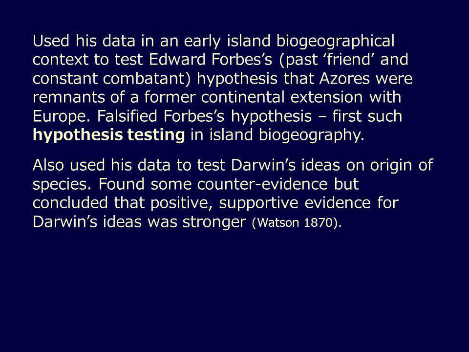 Used his data in an early island biogeographical context to test Edward Forbes's (past 'friend' and constant combatant) hypothesis that Azores were remnants of a former continental extension with Europe.