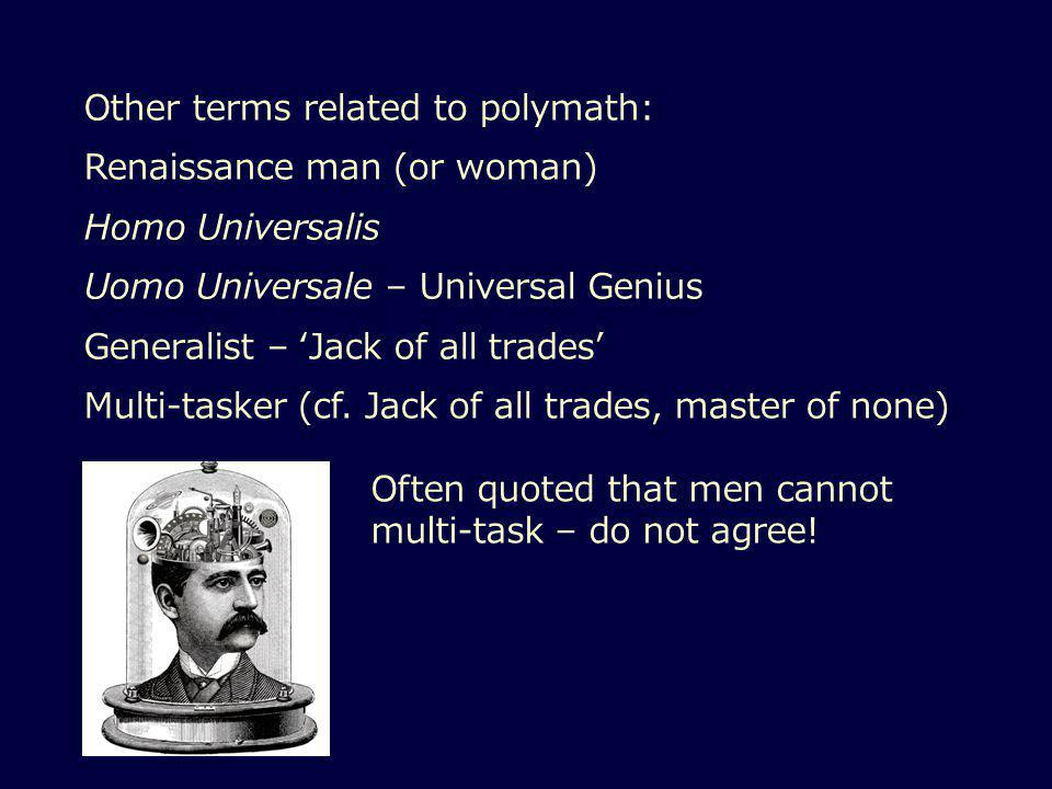 Other terms related to polymath: Renaissance man (or woman) Homo Universalis Uomo Universale – Universal Genius Generalist – 'Jack of all trades' Multi-tasker (cf.