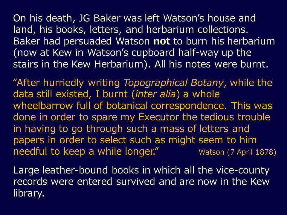 On his death, JG Baker was left Watson's house and land, his books, letters, and herbarium collections.