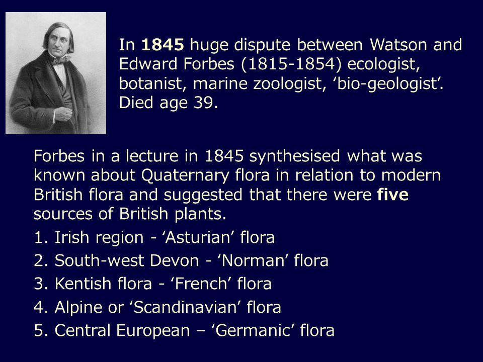 In 1845 huge dispute between Watson and Edward Forbes (1815-1854) ecologist, botanist, marine zoologist, 'bio-geologist'.