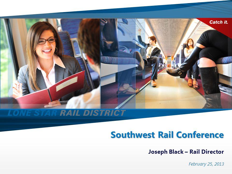 Southwest Rail Conference Joseph Black – Rail Director February 25, 2013