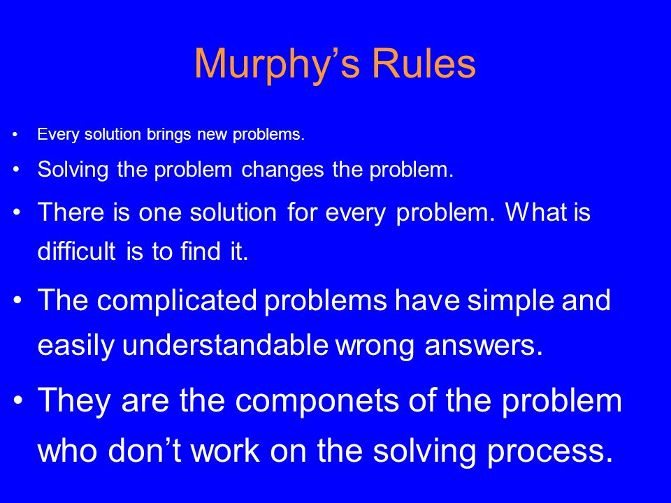 Every solution brings new problems. Solving the problem changes the problem.