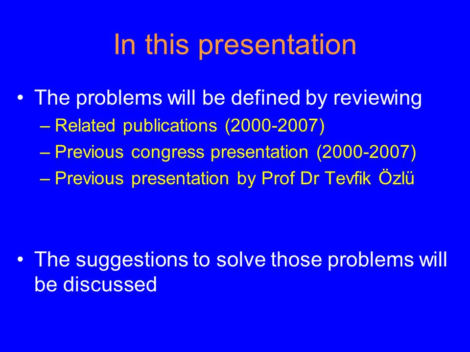 In this presentation The problems will be defined by reviewing –Related publications (2000-2007) –Previous congress presentation (2000-2007) –Previous presentation by Prof Dr Tevfik Özlü The suggestions to solve those problems will be discussed
