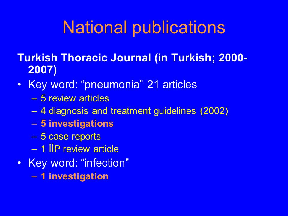 National publications Turkish Thoracic Journal (in Turkish; 2000- 2007) Key word: pneumonia 21 articles –5 review articles –4 diagnosis and treatment guidelines (2002) –5 investigations –5 case reports –1 İİP review article Key word: infection –1 investigation