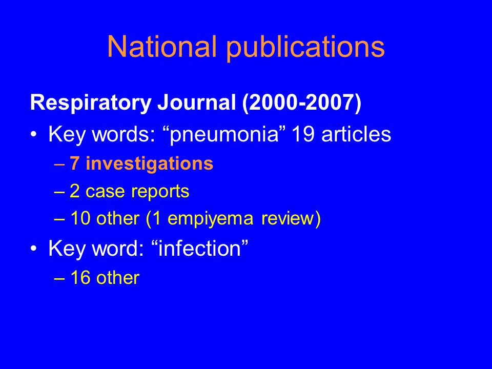 National publications Respiratory Journal (2000-2007) Key words: pneumonia 19 articles –7 investigations –2 case reports –10 other (1 empiyema review) Key word: infection –16 other
