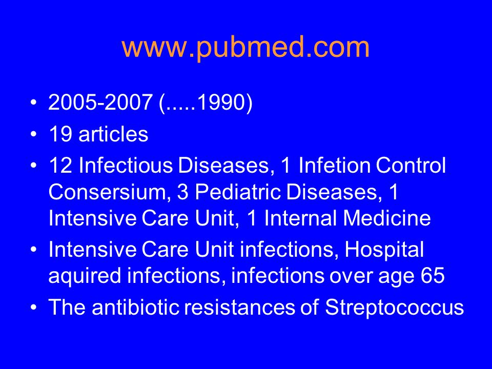 www.pubmed.com 2005-2007 (.....1990) 19 articles 12 Infectious Diseases, 1 Infetion Control Consersium, 3 Pediatric Diseases, 1 Intensive Care Unit, 1 Internal Medicine Intensive Care Unit infections, Hospital aquired infections, infections over age 65 The antibiotic resistances of Streptococcus