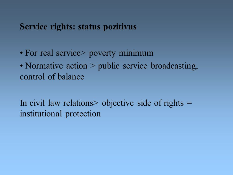 Service rights: status pozitivus For real service> poverty minimum Normative action > public service broadcasting, control of balance In civil law rel