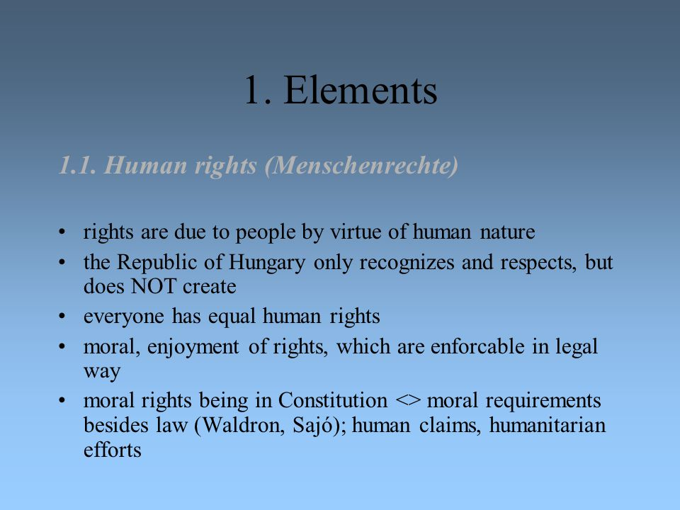 1. Elements 1.1. Human rights (Menschenrechte) rights are due to people by virtue of human nature the Republic of Hungary only recognizes and respects