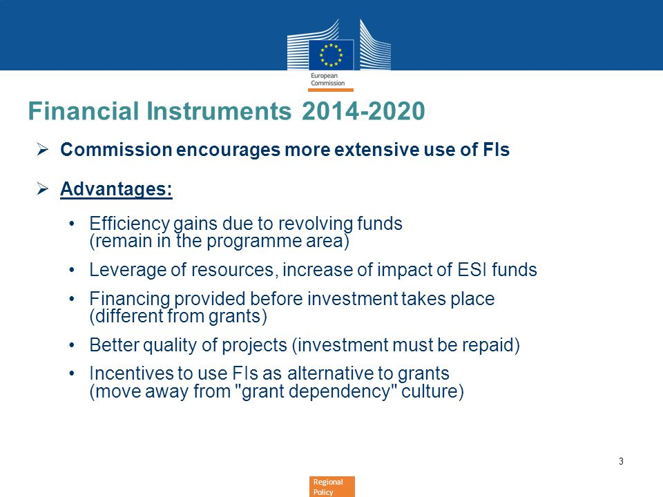 3 Financial Instruments 2014-2020  Commission encourages more extensive use of FIs  Advantages: Efficiency gains due to revolving funds (remain in t