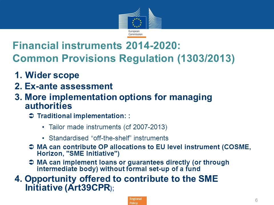 Regional Policy Financial instruments 2014-2020: Common Provisions Regulation (1303/2013) 1.Wider scope 2. Ex-ante assessment 3. More implementation o
