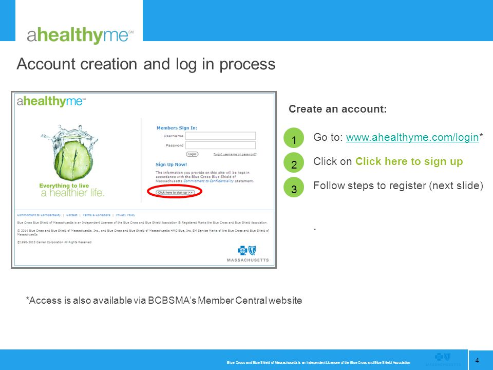 Blue Cross and Blue Shield of Massachusetts is an Independent Licensee of the Blue Cross and Blue Shield Association 4 Account creation and log in process 1 Go to: www.ahealthyme.com/login*www.ahealthyme.com/login Click on Click here to sign up Follow steps to register (next slide).
