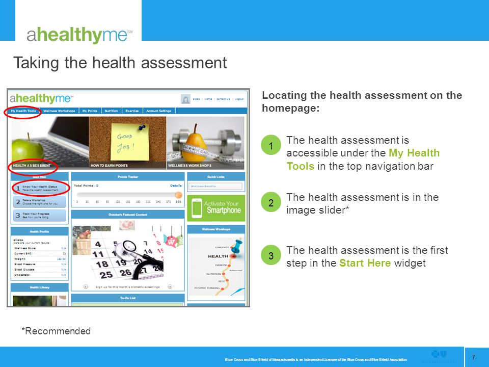 Blue Cross and Blue Shield of Massachusetts is an Independent Licensee of the Blue Cross and Blue Shield Association 7 1 2 Taking the health assessment Locating the health assessment on the homepage: The health assessment is accessible under the My Health Tools in the top navigation bar The health assessment is the first step in the Start Here widget The health assessment is in the image slider* 3 *Recommended