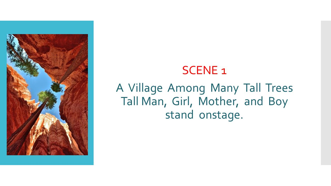 SCENE 1 A Village Among Many Tall Trees Tall Man, Girl, Mother, and Boy stand onstage.