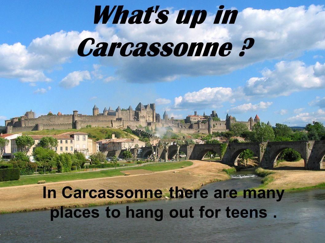 What s up in Carcassonne In Carcassonne there are many places to hang out for teens.