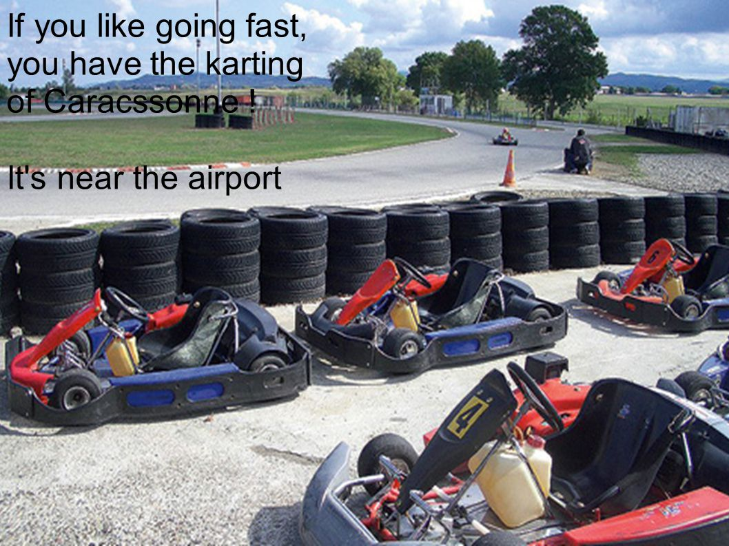 The Karting If you like going fast, you have the karting of Caracssonne ! It s near the airport