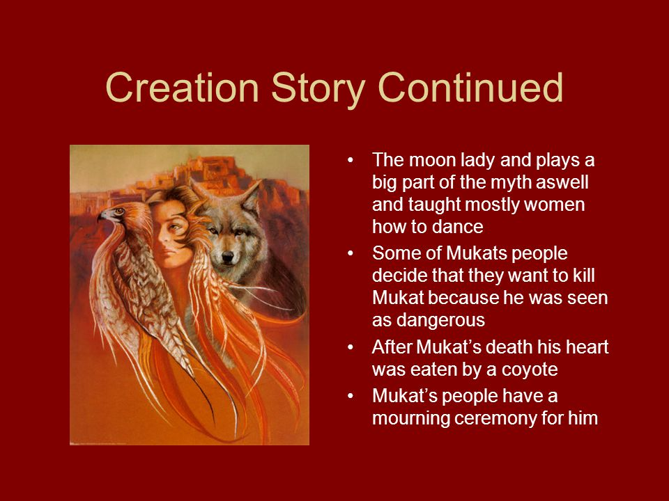Creation Story Continued The moon lady and plays a big part of the myth aswell and taught mostly women how to dance Some of Mukats people decide that they want to kill Mukat because he was seen as dangerous After Mukat's death his heart was eaten by a coyote Mukat's people have a mourning ceremony for him