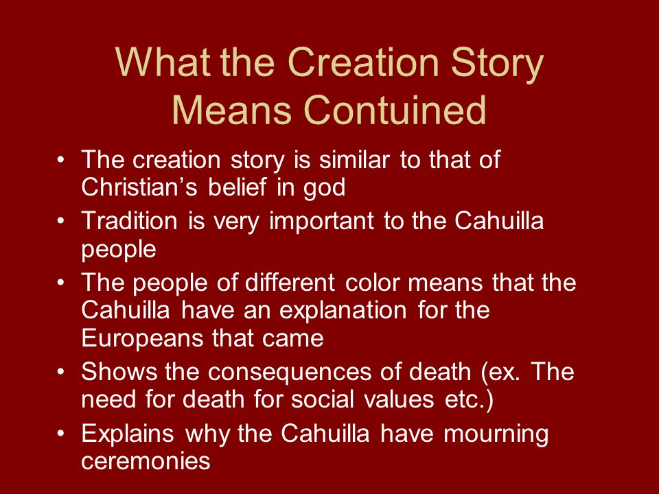 What the Creation Story Means Contuined The creation story is similar to that of Christian's belief in god Tradition is very important to the Cahuilla people The people of different color means that the Cahuilla have an explanation for the Europeans that came Shows the consequences of death (ex.