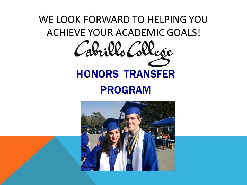 WE LOOK FORWARD TO HELPING YOU ACHIEVE YOUR ACADEMIC GOALS! HONORS TRANSFER PROGRAM