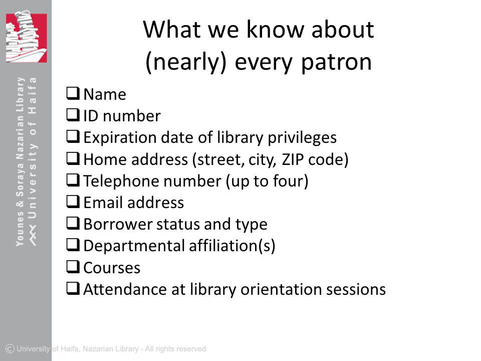 What we know about (nearly) every patron  Name  ID number  Expiration date of library privileges  Home address (street, city, ZIP code)  Telephone number (up to four)  Email address  Borrower status and type  Departmental affiliation(s)  Courses  Attendance at library orientation sessions