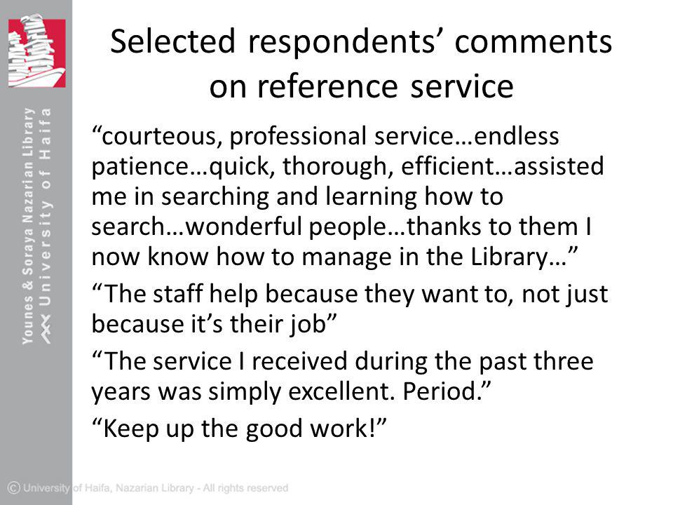 Selected respondents' comments on reference service courteous, professional service…endless patience…quick, thorough, efficient…assisted me in searching and learning how to search…wonderful people…thanks to them I now know how to manage in the Library… The staff help because they want to, not just because it's their job The service I received during the past three years was simply excellent.