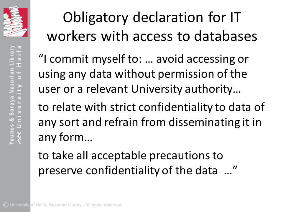 Obligatory declaration for IT workers with access to databases I commit myself to: … avoid accessing or using any data without permission of the user or a relevant University authority… to relate with strict confidentiality to data of any sort and refrain from disseminating it in any form… to take all acceptable precautions to preserve confidentiality of the data …