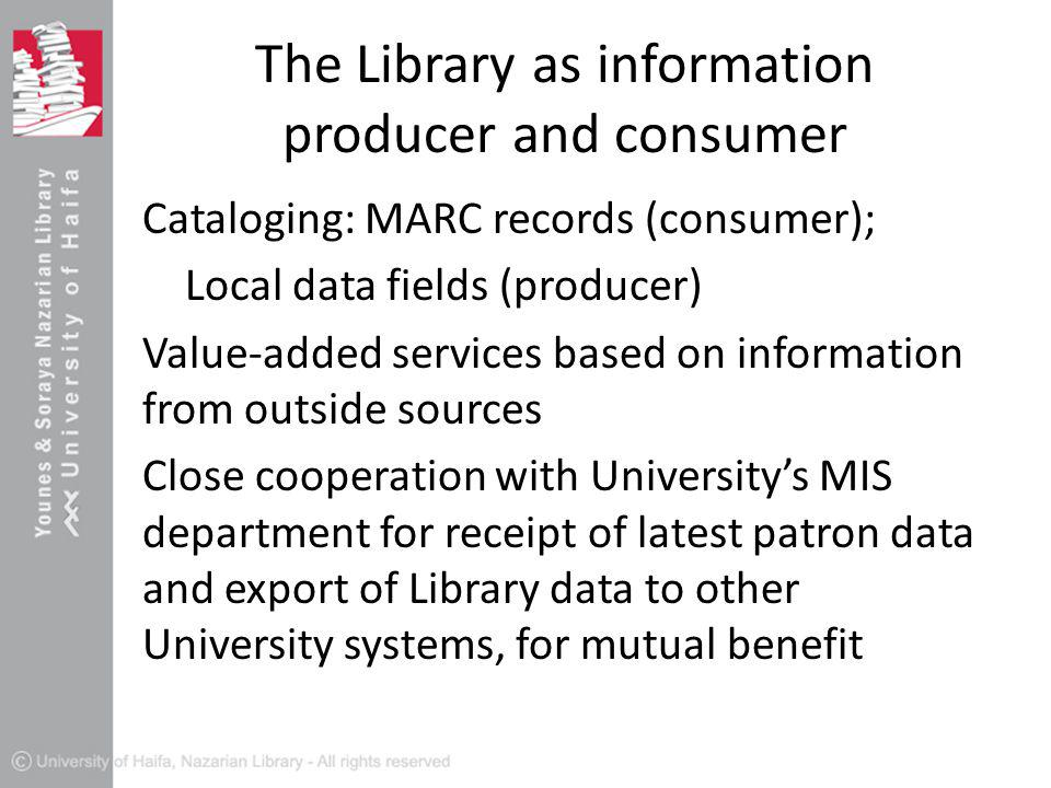 The Library as information producer and consumer Cataloging: MARC records (consumer); Local data fields (producer) Value-added services based on information from outside sources Close cooperation with University's MIS department for receipt of latest patron data and export of Library data to other University systems, for mutual benefit