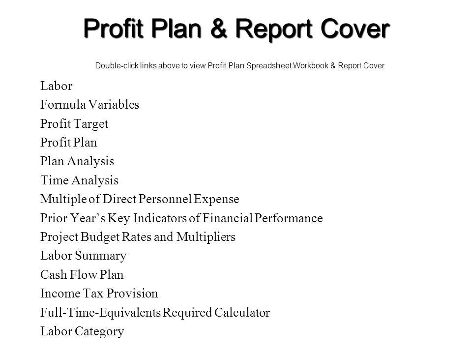 24 Profit Plan & Report Cover Double-click links above to view Profit Plan Spreadsheet Workbook & Report Cover Labor Formula Variables Profit Target Profit Plan Plan Analysis Time Analysis Multiple of Direct Personnel Expense Prior Year's Key Indicators of Financial Performance Project Budget Rates and Multipliers Labor Summary Cash Flow Plan Income Tax Provision Full-Time-Equivalents Required Calculator Labor Category