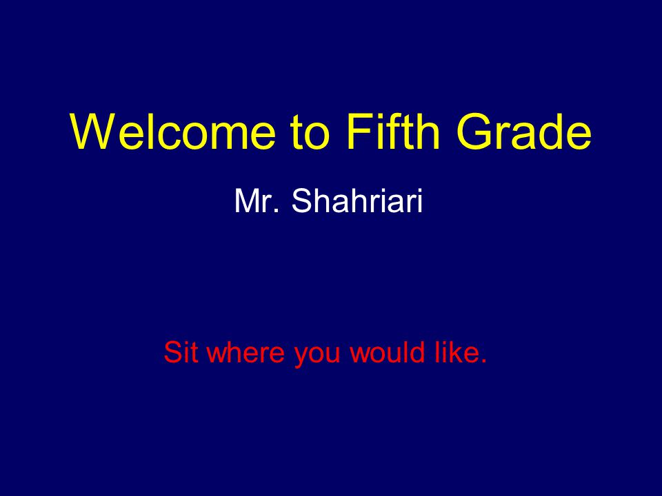 Welcome to Fifth Grade Mr. Shahriari Sit where you would like.