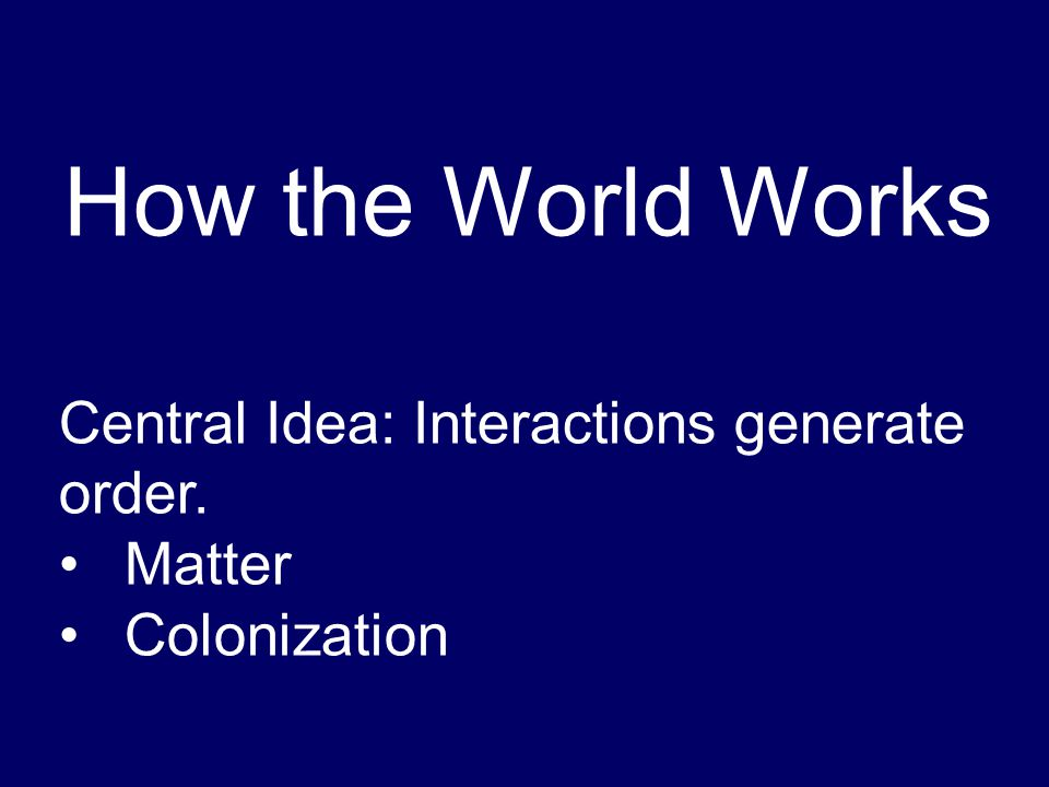 How the World Works Central Idea: Interactions generate order. Matter Colonization
