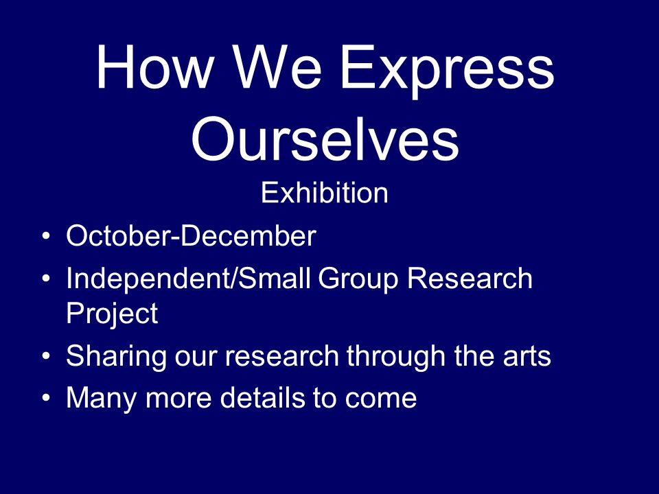October-December Independent/Small Group Research Project Sharing our research through the arts Many more details to come How We Express Ourselves Exhibition