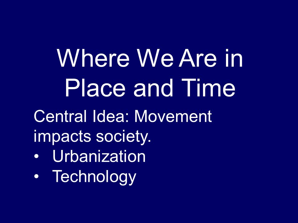 Where We Are in Place and Time Central Idea: Movement impacts society. Urbanization Technology