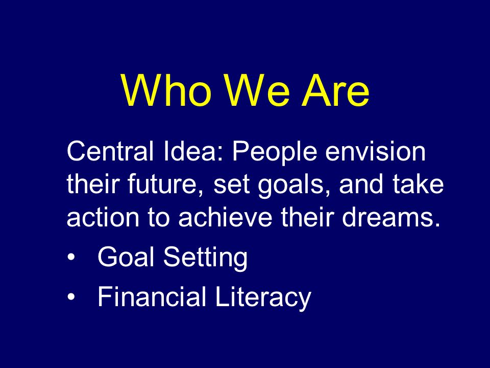 Who We Are Central Idea: People envision their future, set goals, and take action to achieve their dreams.
