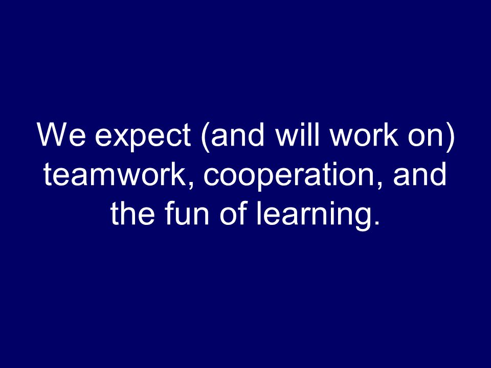 We expect (and will work on) teamwork, cooperation, and the fun of learning.
