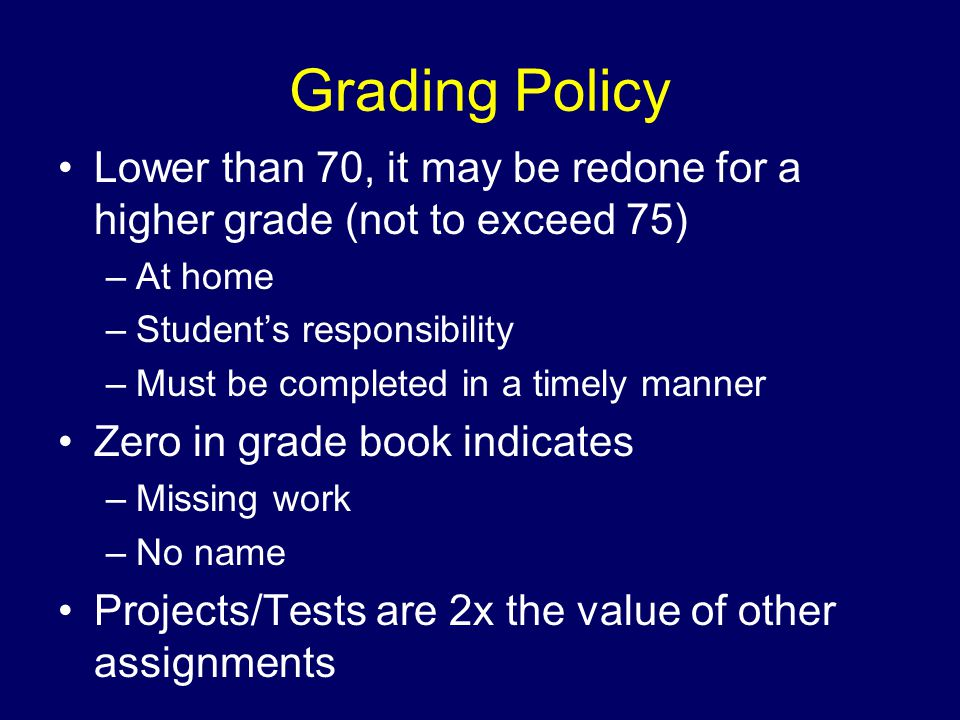 Grading Policy Lower than 70, it may be redone for a higher grade (not to exceed 75) –At home –Student's responsibility –Must be completed in a timely manner Zero in grade book indicates –Missing work –No name Projects/Tests are 2x the value of other assignments