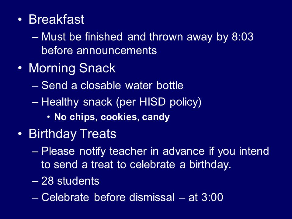 Breakfast –Must be finished and thrown away by 8:03 before announcements Morning Snack –Send a closable water bottle –Healthy snack (per HISD policy) No chips, cookies, candy Birthday Treats –Please notify teacher in advance if you intend to send a treat to celebrate a birthday.