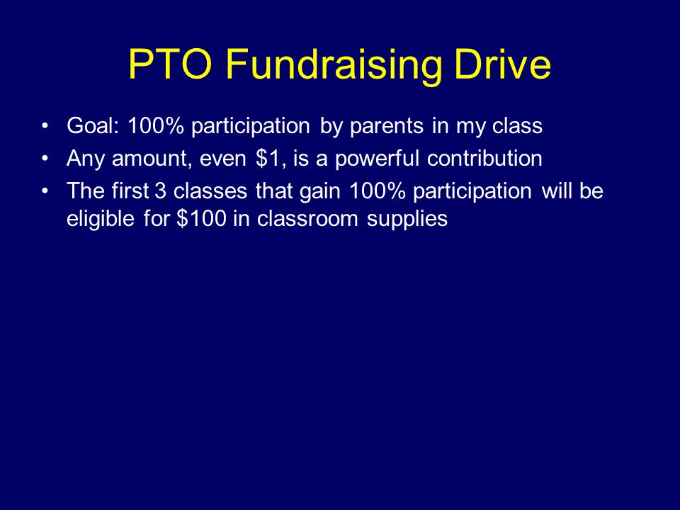 PTO Fundraising Drive Goal: 100% participation by parents in my class Any amount, even $1, is a powerful contribution The first 3 classes that gain 100% participation will be eligible for $100 in classroom supplies