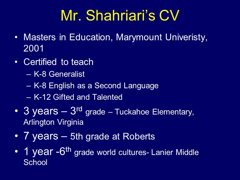 Mr. Shahriari's CV Masters in Education, Marymount Univeristy, 2001 Certified to teach –K-8 Generalist –K-8 English as a Second Language –K-12 Gifted