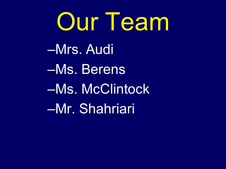 Our Team –Mrs. Audi –Ms. Berens –Ms. McClintock –Mr. Shahriari