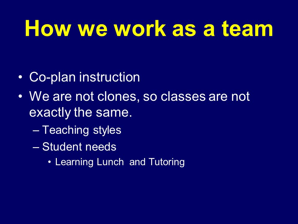 How we work as a team Co-plan instruction We are not clones, so classes are not exactly the same.